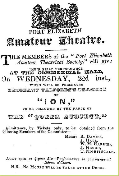 "This advertisement appeared in the Eastern Province Herald on September 28, 1847. Although the Port Elizabeth Amateur Theatre's first production, Sergeant Talfourd's Ion, and J S Coyne's the farce The ""Queer Subject"", (""queer"" as in ""shady"") were held indoors at the Commercial Hall on October 22, 1847, it marked the introduction of civilian theatre in the young town"